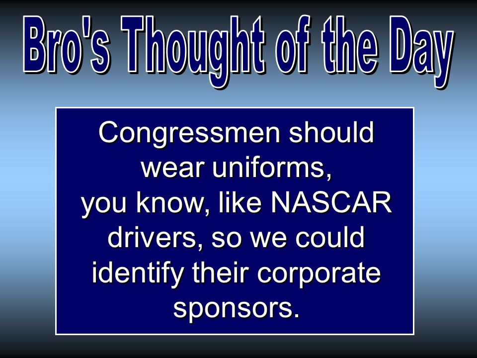 Congressmen should wear uniforms, you know, like NASCAR drivers, so we could identify their corporate sponsors.