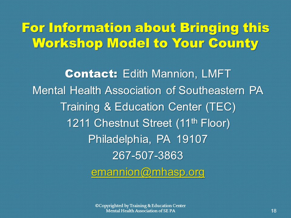 For Information about Bringing this Workshop Model to Your County Contact: Edith Mannion, LMFT Mental Health Association of Southeastern PA Training & Education Center (TEC) 1211 Chestnut Street (11 th Floor) Philadelphia, PA 19107 267-507-3863 emannion@mhasp.org ©Copyrighted by Training & Education Center Mental Health Association of SE PA 18