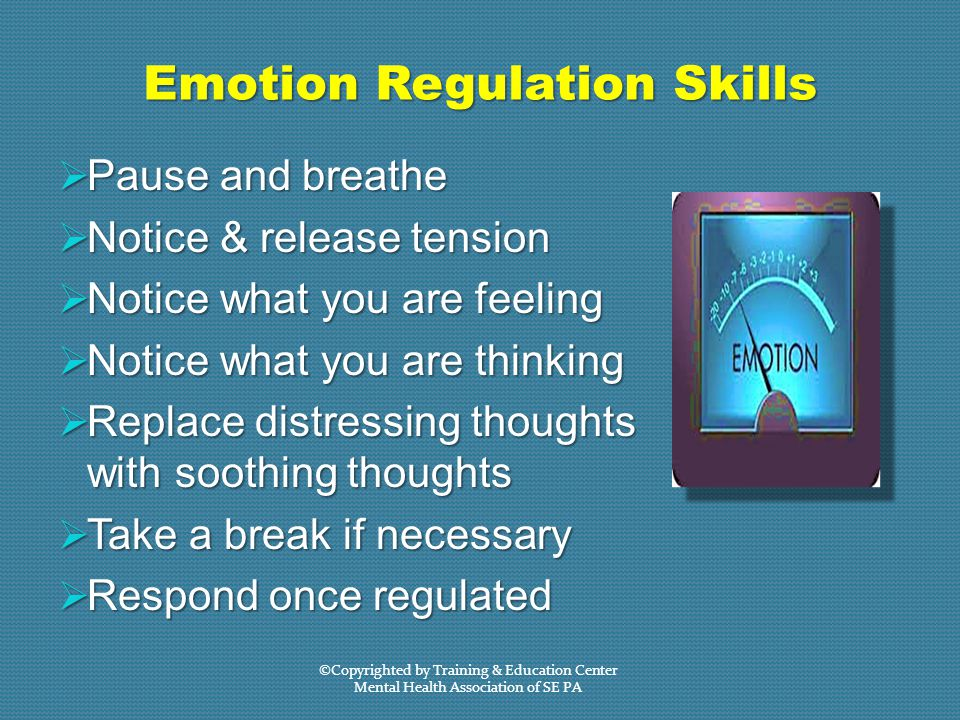 Emotion Regulation Skills  Pause and breathe  Notice & release tension  Notice what you are feeling  Notice what you are thinking  Replace distressing thoughts with soothing thoughts  Take a break if necessary  Respond once regulated ©Copyrighted by Training & Education Center Mental Health Association of SE PA