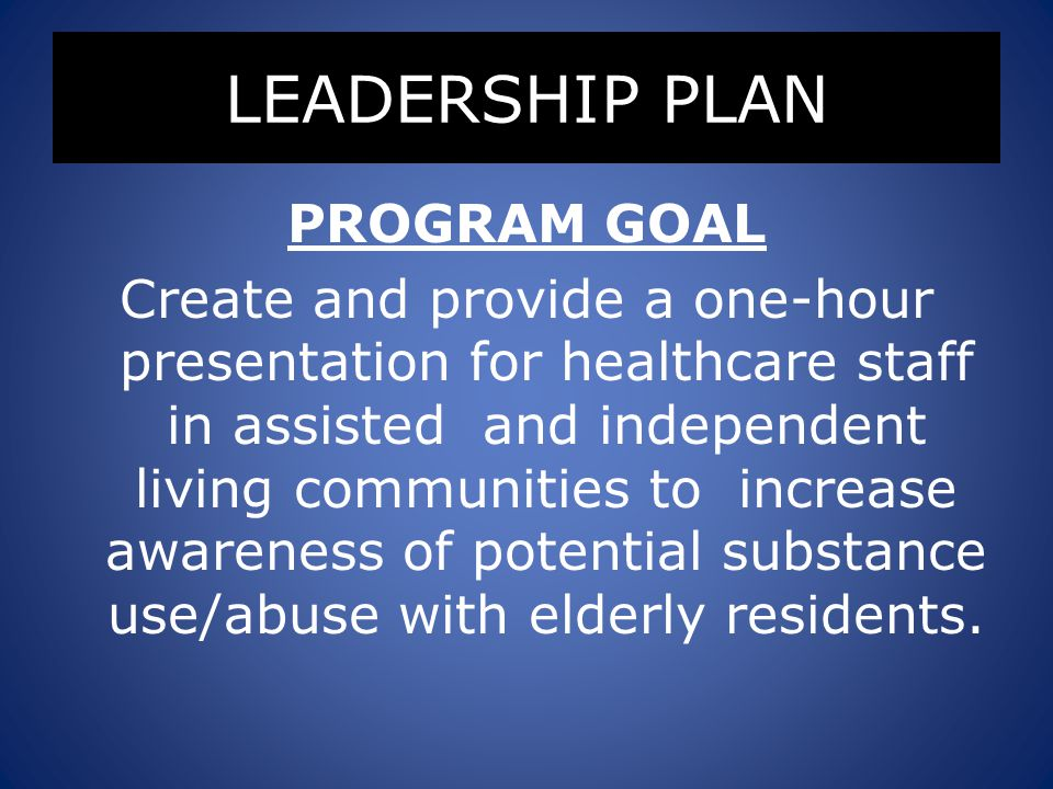 LEADERSHIP PLAN PROGRAM GOAL Create and provide a one-hour presentation for healthcare staff in assisted and independent living communities to increase awareness of potential substance use/abuse with elderly residents.