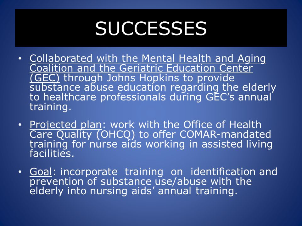 SUCCESSES Collaborated with the Mental Health and Aging Coalition and the Geriatric Education Center (GEC) through Johns Hopkins to provide substance abuse education regarding the elderly to healthcare professionals during GEC's annual training.