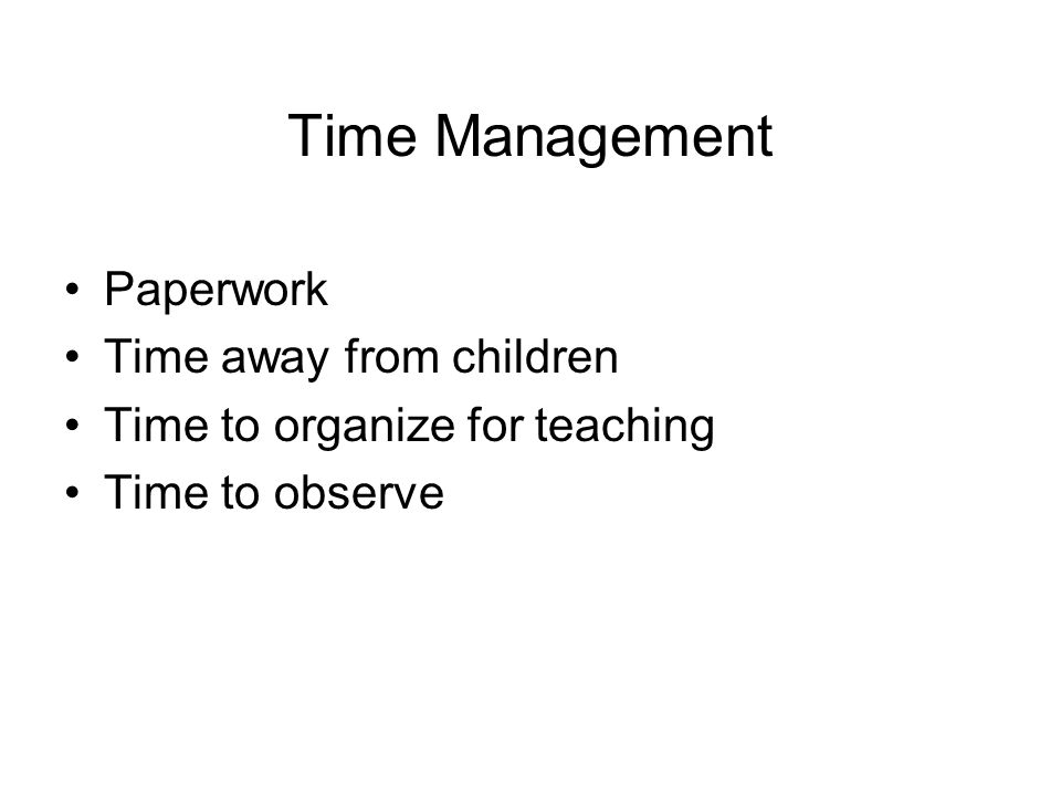 Time Management Paperwork Time away from children Time to organize for teaching Time to observe