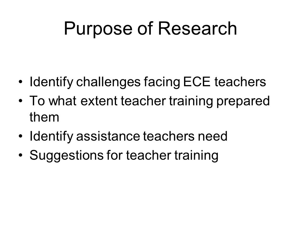 Purpose of Research Identify challenges facing ECE teachers To what extent teacher training prepared them Identify assistance teachers need Suggestions for teacher training