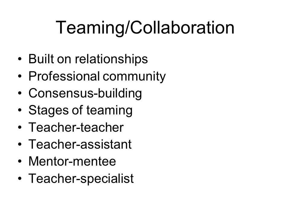 Teaming/Collaboration Built on relationships Professional community Consensus-building Stages of teaming Teacher-teacher Teacher-assistant Mentor-mentee Teacher-specialist
