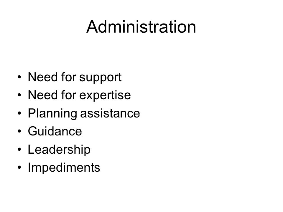 Administration Need for support Need for expertise Planning assistance Guidance Leadership Impediments