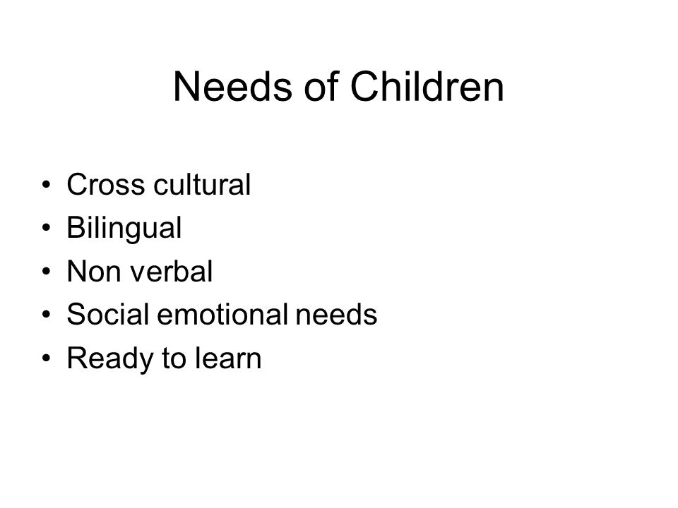 Needs of Children Cross cultural Bilingual Non verbal Social emotional needs Ready to learn