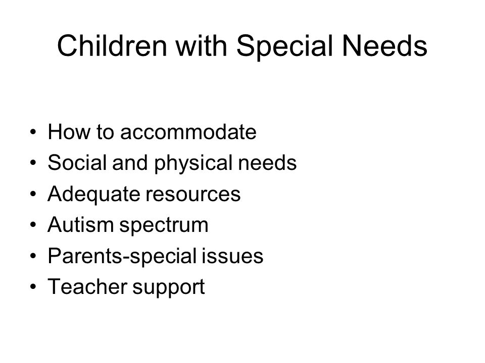 Children with Special Needs How to accommodate Social and physical needs Adequate resources Autism spectrum Parents-special issues Teacher support