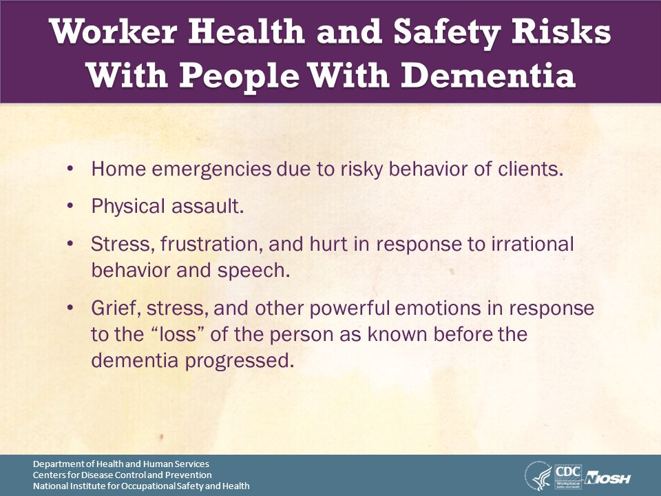 Department of Health and Human Services Centers for Disease Control and Prevention National Institute for Occupational Safety and Health Worker Health and Safety Risks With People With Dementia Home emergencies due to risky behavior of clients.