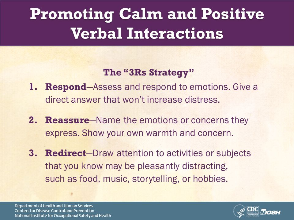 Department of Health and Human Services Centers for Disease Control and Prevention National Institute for Occupational Safety and Health Promoting Calm and Positive Verbal Interactions The 3Rs Strategy 1.Respond —Assess and respond to emotions.