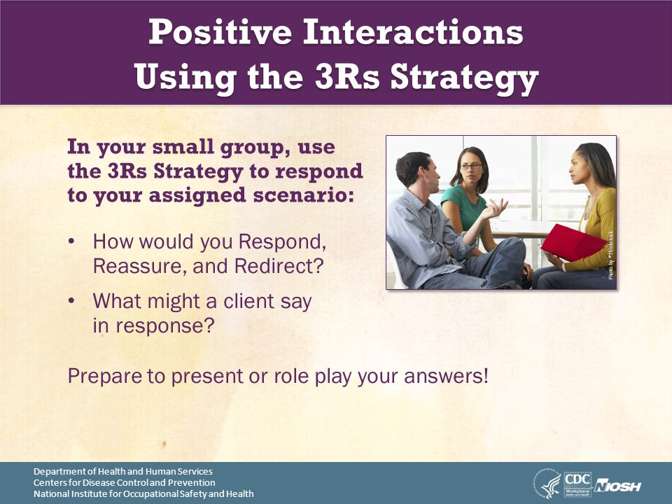 Department of Health and Human Services Centers for Disease Control and Prevention National Institute for Occupational Safety and Health Positive Interactions Using the 3Rs Strategy How would you Respond, Reassure, and Redirect.