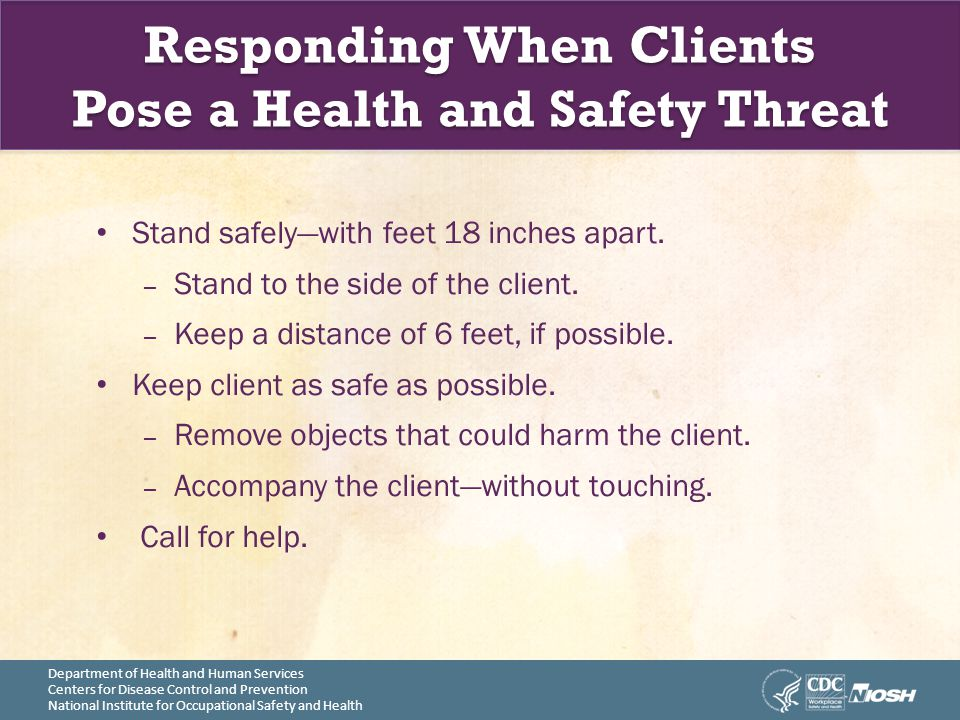 Department of Health and Human Services Centers for Disease Control and Prevention National Institute for Occupational Safety and Health Responding When Clients Pose a Health and Safety Threat Stand safely—with feet 18 inches apart.