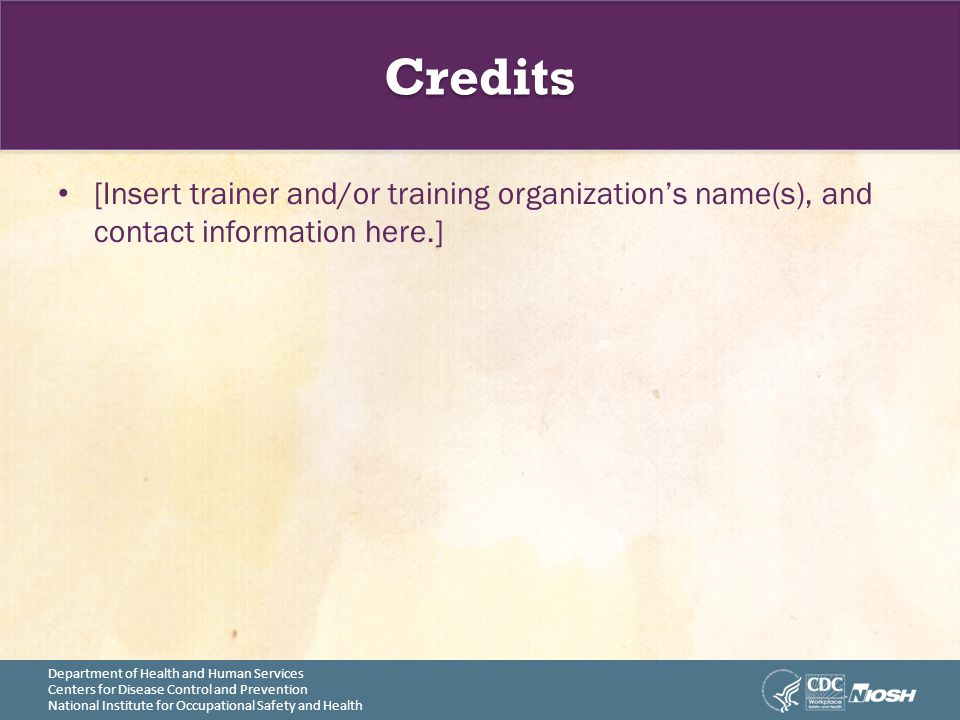 Department of Health and Human Services Centers for Disease Control and Prevention National Institute for Occupational Safety and Health Credits [Insert trainer and/or training organization's name(s), and contact information here.]