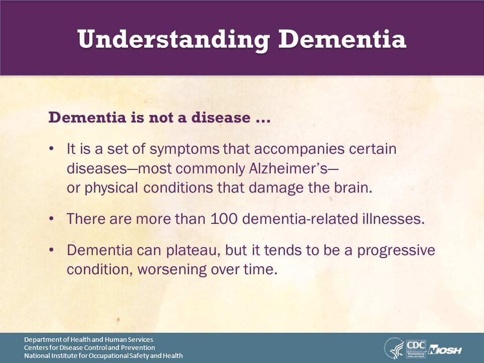 Department of Health and Human Services Centers for Disease Control and Prevention National Institute for Occupational Safety and Health Understanding Dementia Dementia is not a disease … It is a set of symptoms that accompanies certain diseases—most commonly Alzheimer's— or physical conditions that damage the brain.