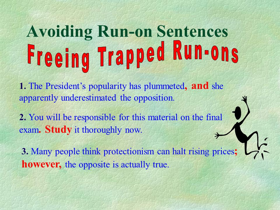 Avoiding Run-on Sentences There are three situations in which run-on sentences are apt to happen: 1. When a pronoun in the second clause refers to a n
