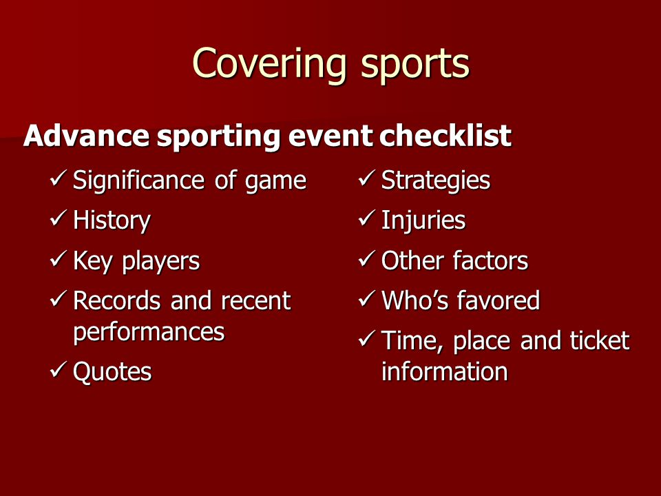 Covering sports Advance sporting event checklist Significance of game Significance of game History History Key players Key players Records and recent performances Records and recent performances Quotes Quotes Strategies Strategies Injuries Injuries Other factors Other factors Who's favored Who's favored Time, place and ticket information Time, place and ticket information