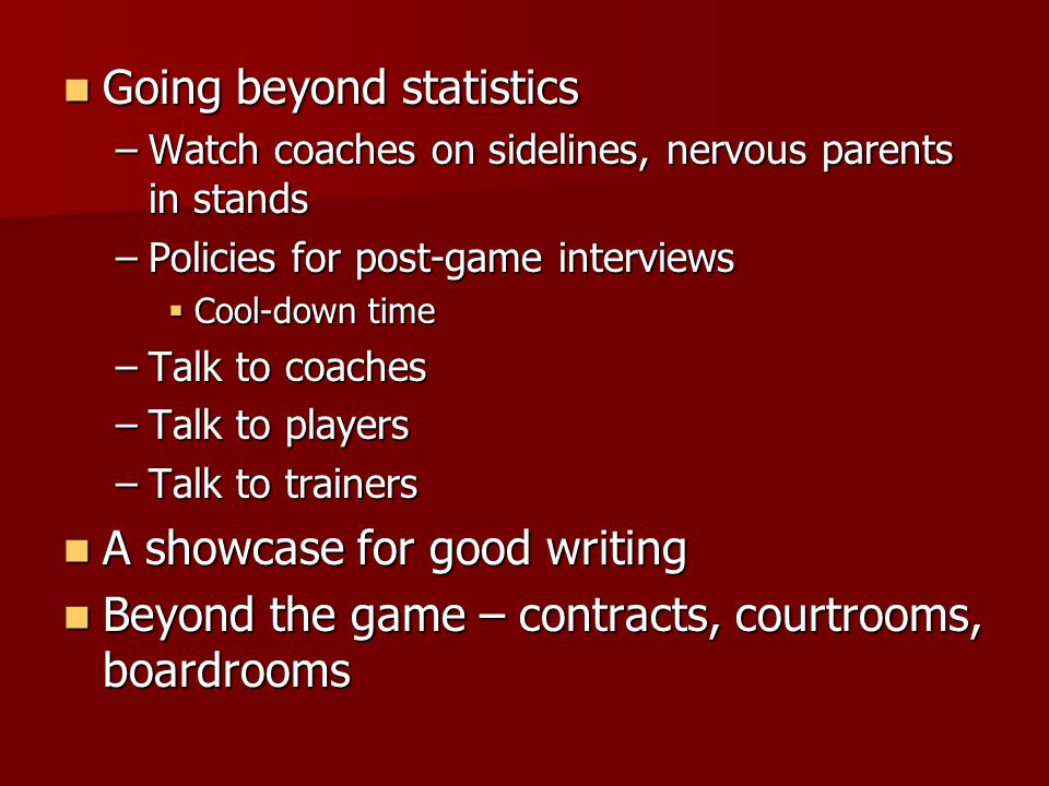 Going beyond statistics Going beyond statistics –Watch coaches on sidelines, nervous parents in stands –Policies for post-game interviews  Cool-down time –Talk to coaches –Talk to players –Talk to trainers A showcase for good writing A showcase for good writing Beyond the game – contracts, courtrooms, boardrooms Beyond the game – contracts, courtrooms, boardrooms