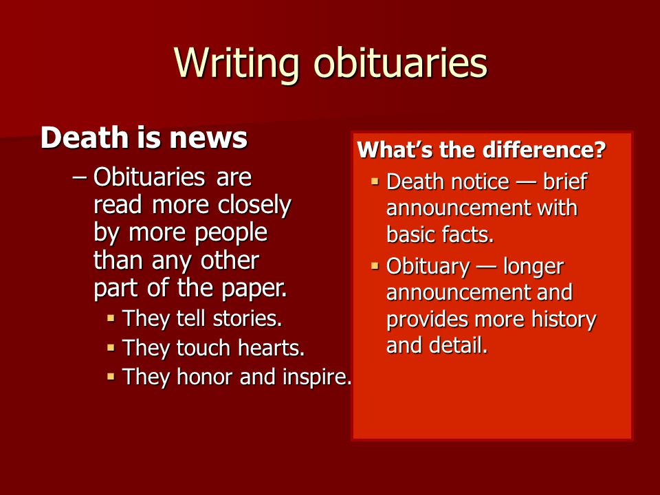Writing obituaries Death is news –Obituaries are read more closely by more people than any other part of the paper.