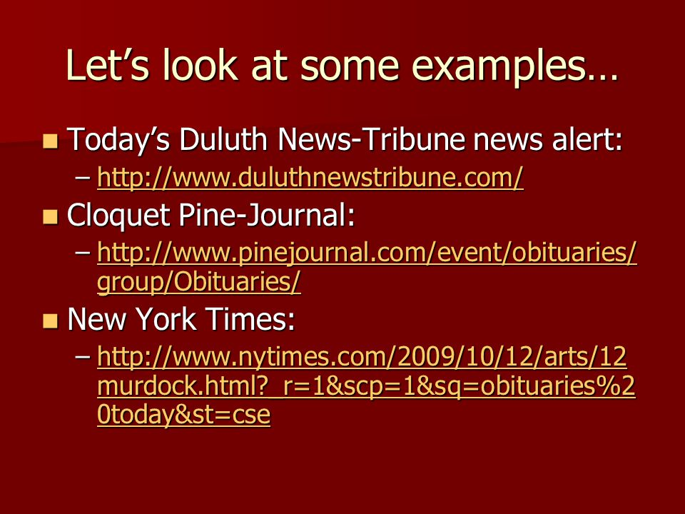Let's look at some examples… Today's Duluth News-Tribune news alert: Today's Duluth News-Tribune news alert: –http://www.duluthnewstribune.com/ http://www.duluthnewstribune.com/ Cloquet Pine-Journal: Cloquet Pine-Journal: –http://www.pinejournal.com/event/obituaries/ group/Obituaries/ http://www.pinejournal.com/event/obituaries/ group/Obituaries/http://www.pinejournal.com/event/obituaries/ group/Obituaries/ New York Times: New York Times: –http://www.nytimes.com/2009/10/12/arts/12 murdock.html?_r=1&scp=1&sq=obituaries%2 0today&st=cse http://www.nytimes.com/2009/10/12/arts/12 murdock.html?_r=1&scp=1&sq=obituaries%2 0today&st=csehttp://www.nytimes.com/2009/10/12/arts/12 murdock.html?_r=1&scp=1&sq=obituaries%2 0today&st=cse