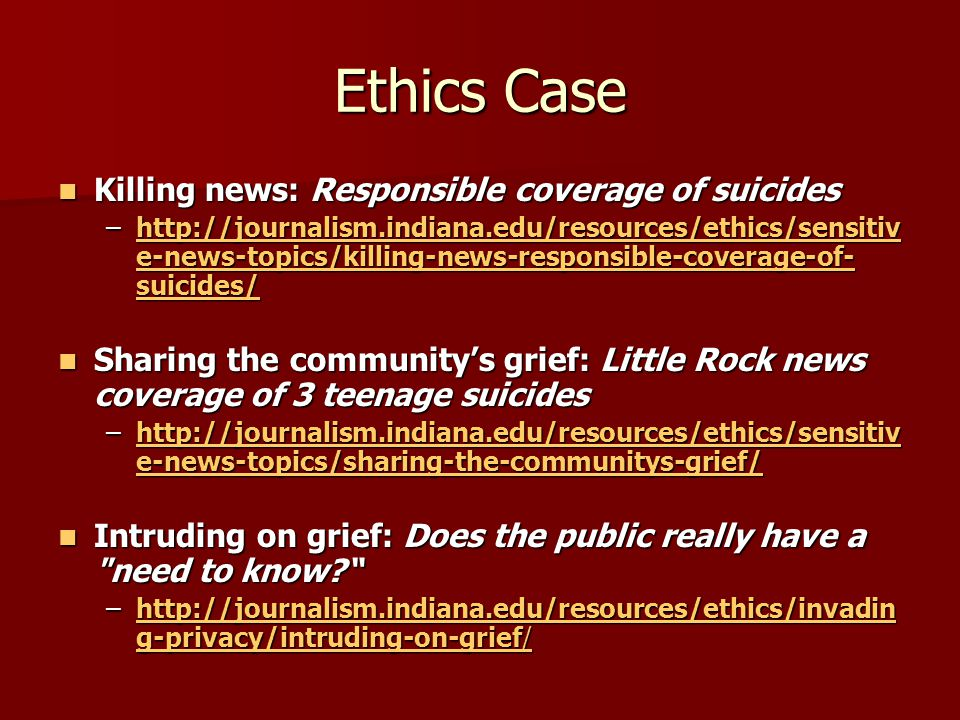Ethics Case Killing news: Responsible coverage of suicides Killing news: Responsible coverage of suicides –http://journalism.indiana.edu/resources/ethics/sensitiv e-news-topics/killing-news-responsible-coverage-of- suicides/ http://journalism.indiana.edu/resources/ethics/sensitiv e-news-topics/killing-news-responsible-coverage-of- suicides/http://journalism.indiana.edu/resources/ethics/sensitiv e-news-topics/killing-news-responsible-coverage-of- suicides/ Sharing the community's grief: Little Rock news coverage of 3 teenage suicides Sharing the community's grief: Little Rock news coverage of 3 teenage suicides –http://journalism.indiana.edu/resources/ethics/sensitiv e-news-topics/sharing-the-communitys-grief/ http://journalism.indiana.edu/resources/ethics/sensitiv e-news-topics/sharing-the-communitys-grief/http://journalism.indiana.edu/resources/ethics/sensitiv e-news-topics/sharing-the-communitys-grief/ Intruding on grief: Does the public really have a need to know? Intruding on grief: Does the public really have a need to know? –http://journalism.indiana.edu/resources/ethics/invadin g-privacy/intruding-on-grief/ http://journalism.indiana.edu/resources/ethics/invadin g-privacy/intruding-on-grief/http://journalism.indiana.edu/resources/ethics/invadin g-privacy/intruding-on-grief/