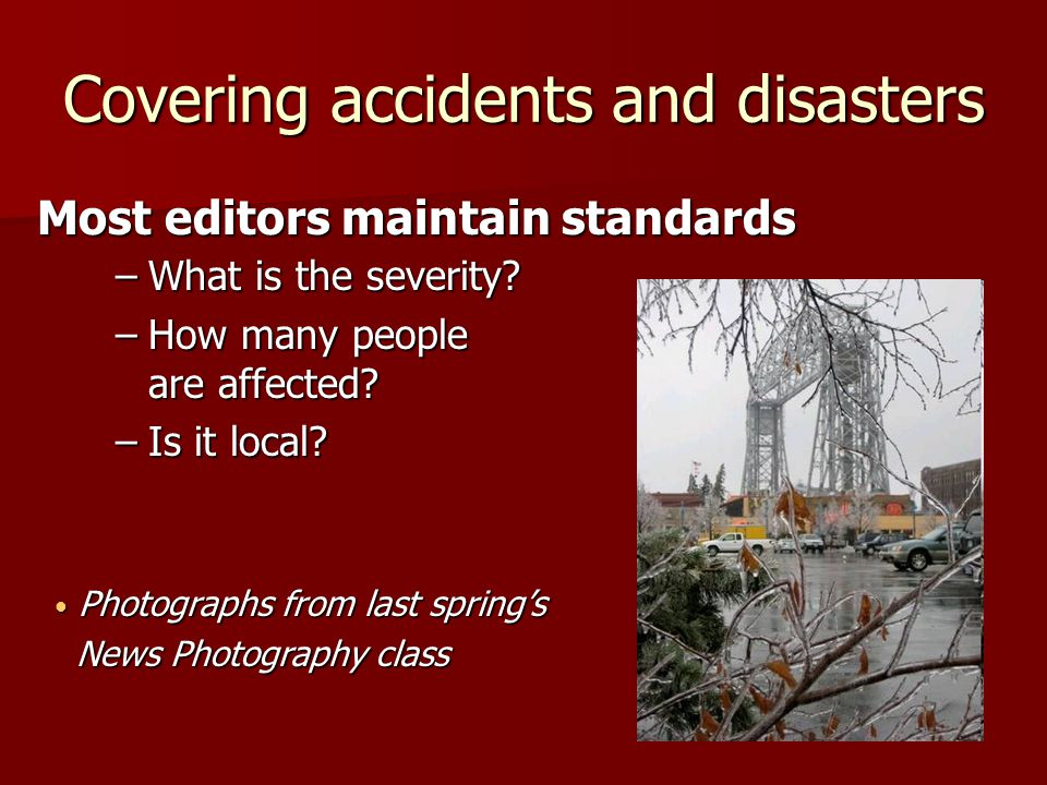 Covering accidents and disasters Most editors maintain standards –What is the severity.