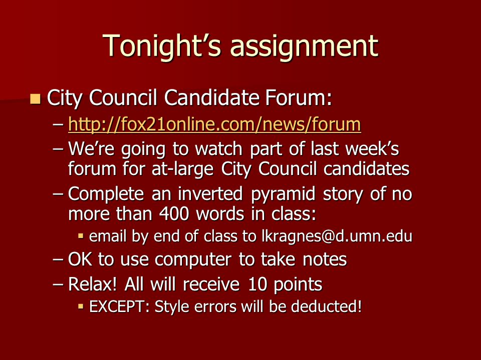 Tonight's assignment City Council Candidate Forum: City Council Candidate Forum: –http://fox21online.com/news/forum http://fox21online.com/news/forum –We're going to watch part of last week's forum for at-large City Council candidates –Complete an inverted pyramid story of no more than 400 words in class:  email by end of class to lkragnes@d.umn.edu –OK to use computer to take notes –Relax.