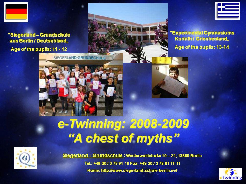 """e-Twinning: 2008-2009 A chest of myths Siegerland – Grundschule aus Berlin / Deutschland"""" Age of the pupils: 11 - 12 Experimental Gymnasiums Korinth / Griechenland"""" Age of the pupils: 13-14 Siegerland – Grundschule : Westerwaldstraße 19 – 21, 13589 Berlin Tel.: +49 30 / 3 78 91 10 Fax: +49 30 / 3 78 91 11 11 Home: http://www.siegerland.schule-berlin.net"""