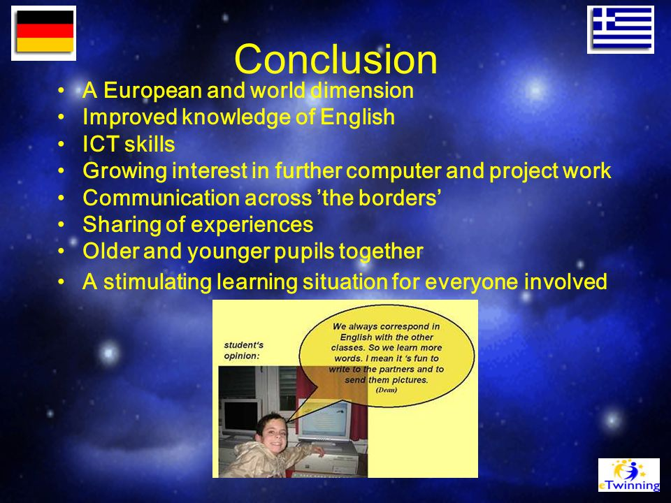 Conclusion A European and world dimension Improved knowledge of English ICT skills Growing interest in further computer and project work Communication across 'the borders' Sharing of experiences Older and younger pupils together A stimulating learning situation for everyone involved
