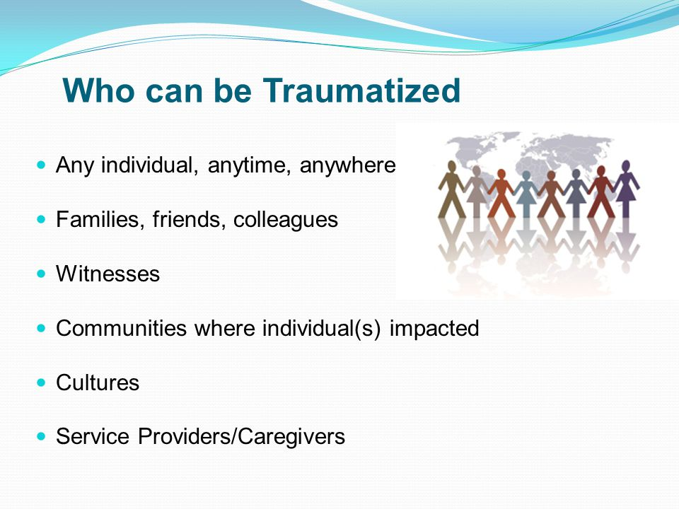 Who can be Traumatized Any individual, anytime, anywhere Families, friends, colleagues Witnesses Communities where individual(s) impacted Cultures Service Providers/Caregivers