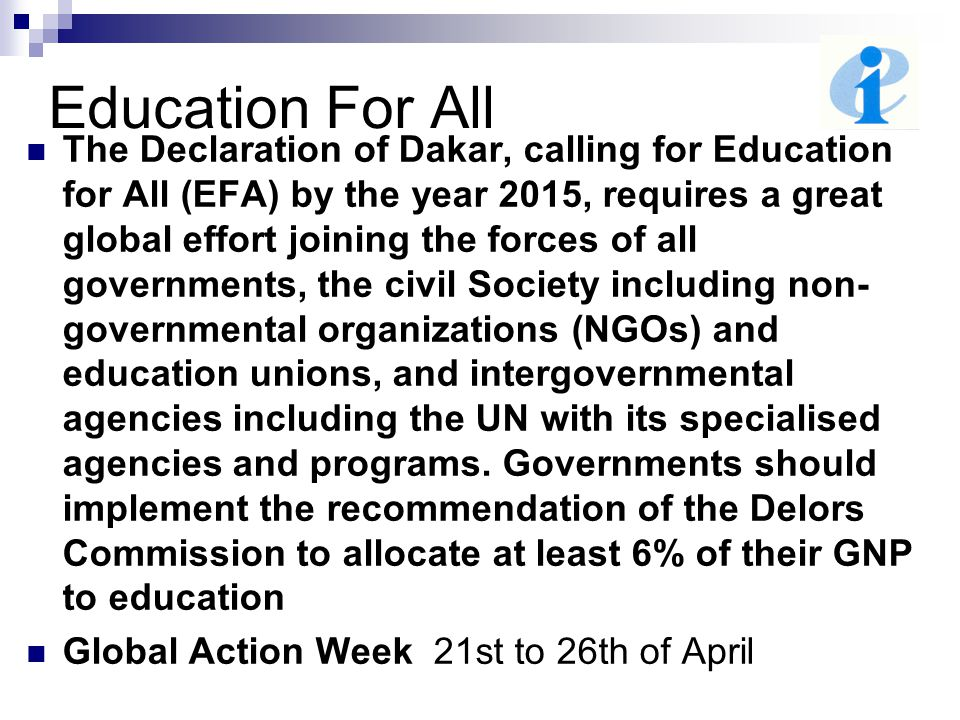 Education For All The Declaration of Dakar, calling for Education for All (EFA) by the year 2015, requires a great global effort joining the forces of all governments, the civil Society including non- governmental organizations (NGOs) and education unions, and intergovernmental agencies including the UN with its specialised agencies and programs.