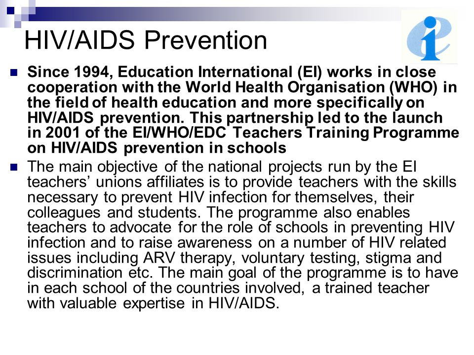 HIV/AIDS Prevention Since 1994, Education International (EI) works in close cooperation with the World Health Organisation (WHO) in the field of healt