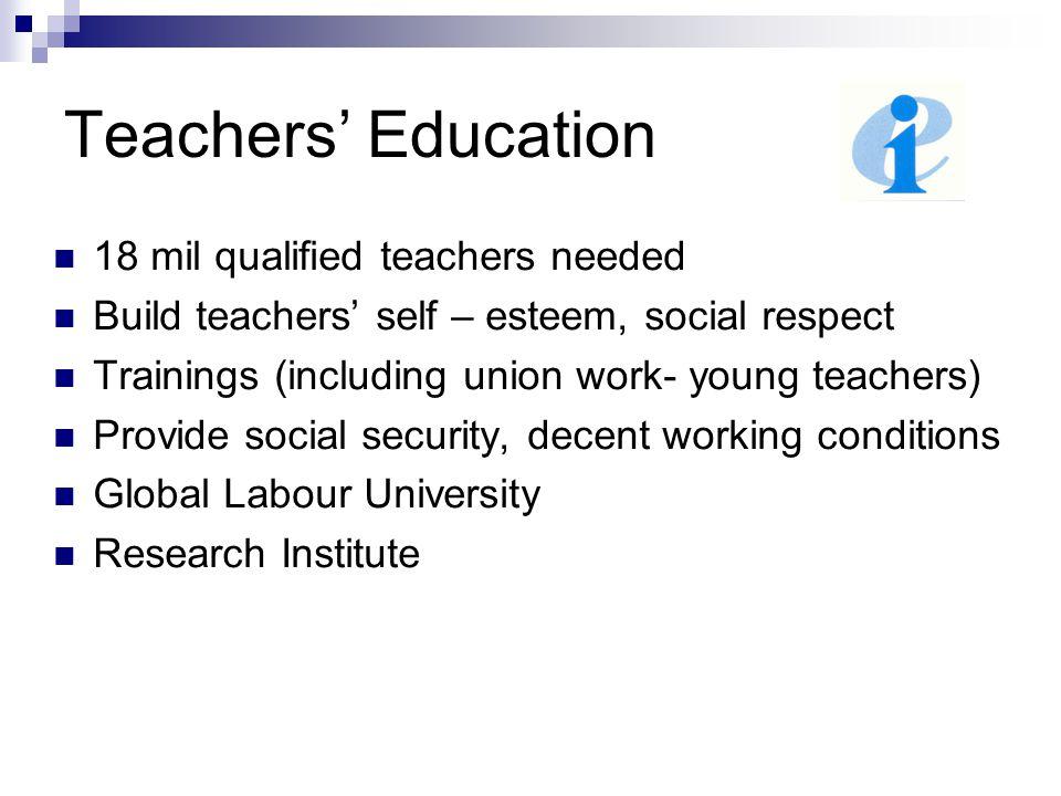 Teachers' Education 18 mil qualified teachers needed Build teachers' self – esteem, social respect Trainings (including union work- young teachers) Pr