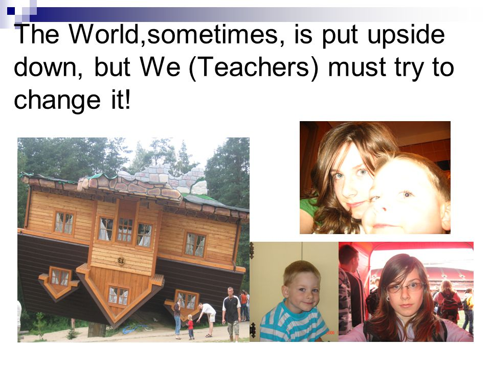The World,sometimes, is put upside down, but We (Teachers) must try to change it!