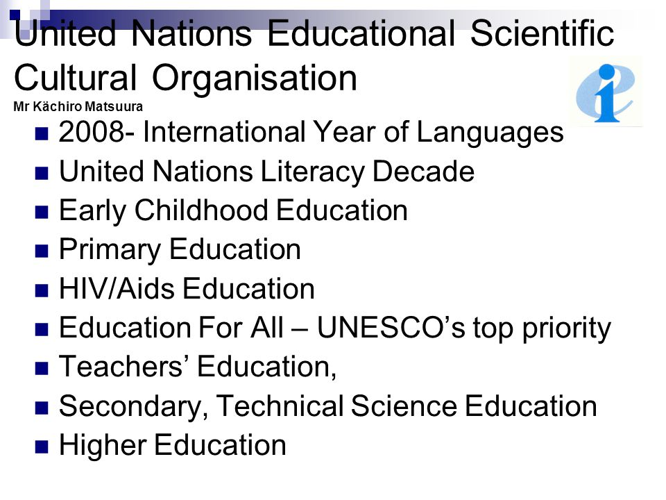United Nations Educational Scientific Cultural Organisation Mr Kächiro Matsuura 2008- International Year of Languages United Nations Literacy Decade Early Childhood Education Primary Education HIV/Aids Education Education For All – UNESCO's top priority Teachers' Education, Secondary, Technical Science Education Higher Education