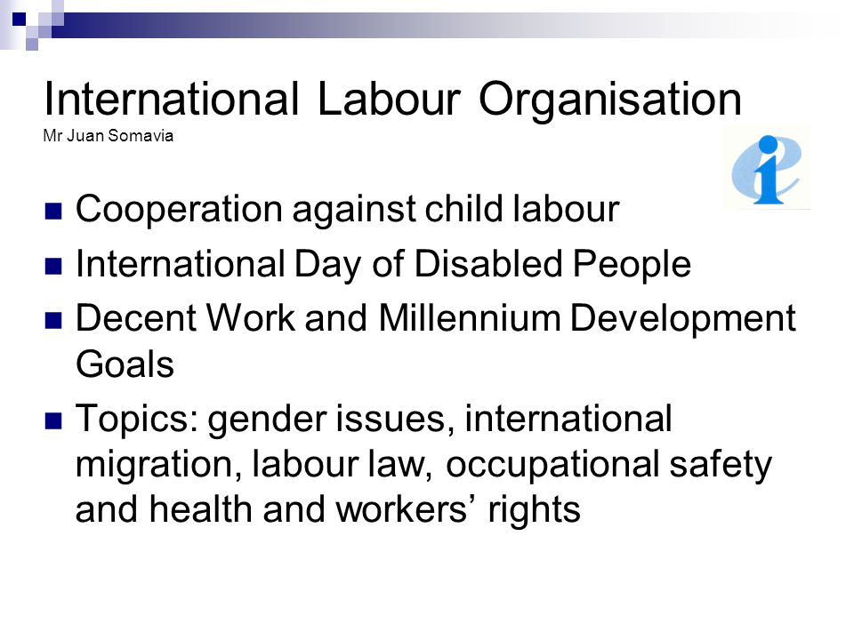 International Labour Organisation Mr Juan Somavia Cooperation against child labour International Day of Disabled People Decent Work and Millennium Development Goals Topics: gender issues, international migration, labour law, occupational safety and health and workers' rights
