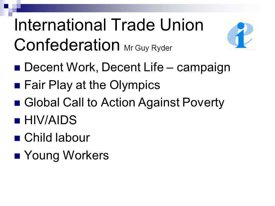 International Trade Union Confederation Mr Guy Ryder Decent Work, Decent Life – campaign Fair Play at the Olympics Global Call to Action Against Poverty HIV/AIDS Child labour Young Workers