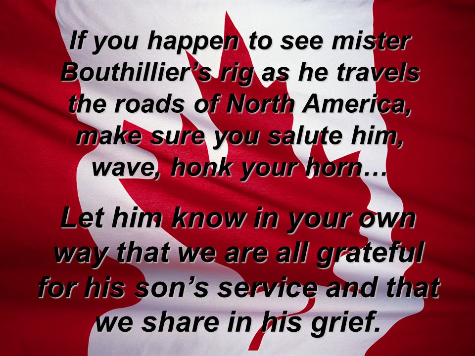 If you happen to see mister Bouthillier's rig as he travels the roads of North America, make sure you salute him, wave, honk your horn… Let him know in your own way that we are all grateful for his son's service and that we share in his grief.