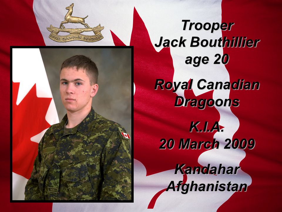 Trooper Jack Bouthillier age 20 Royal Canadian Dragoons K.I.A. 20 March 2009 Kandahar Afghanistan
