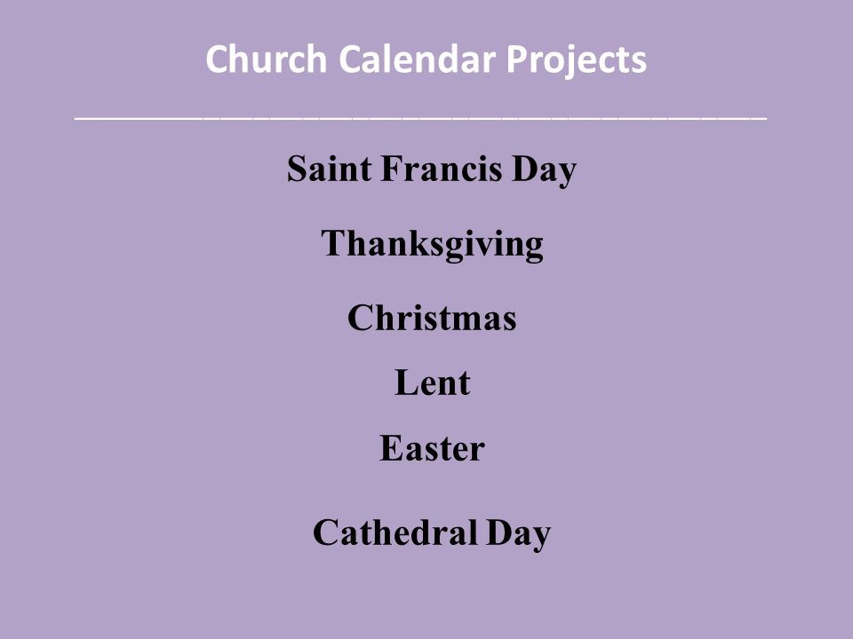 Church Calendar Projects __________________________________________ Saint Francis Day Thanksgiving Christmas Lent Easter Cathedral Day