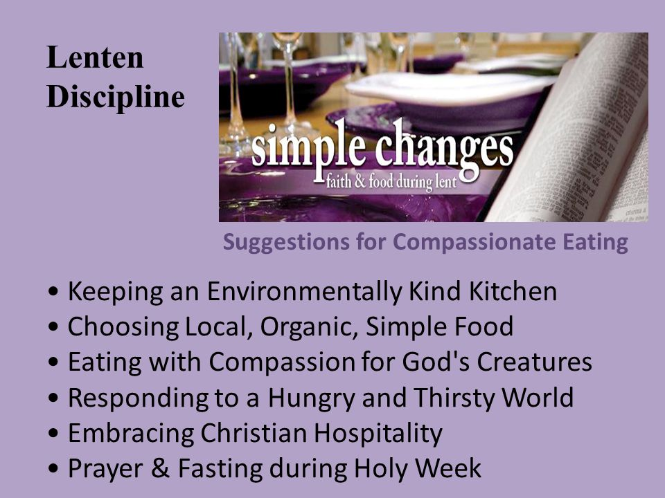 Suggestions for Compassionate Eating Keeping an Environmentally Kind Kitchen Choosing Local, Organic, Simple Food Eating with Compassion for God s Creatures Responding to a Hungry and Thirsty World Embracing Christian Hospitality Prayer & Fasting during Holy Week Lenten Discipline