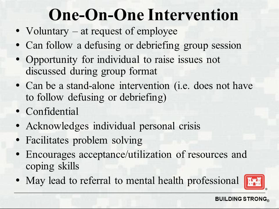 BUILDING STRONG ® One-On-One Intervention   Voluntary – at request of employee   Can follow a defusing or debriefing group session   Opportunity for individual to raise issues not discussed during group format   Can be a stand-alone intervention (i.e.