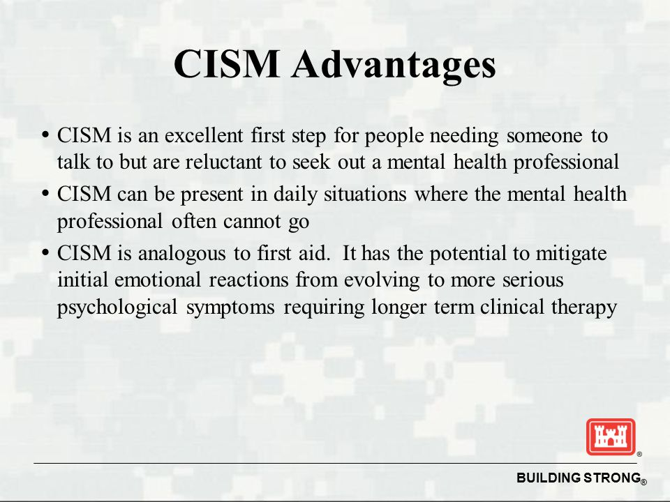 BUILDING STRONG ® CISM Advantages   CISM is an excellent first step for people needing someone to talk to but are reluctant to seek out a mental health professional   CISM can be present in daily situations where the mental health professional often cannot go   CISM is analogous to first aid.