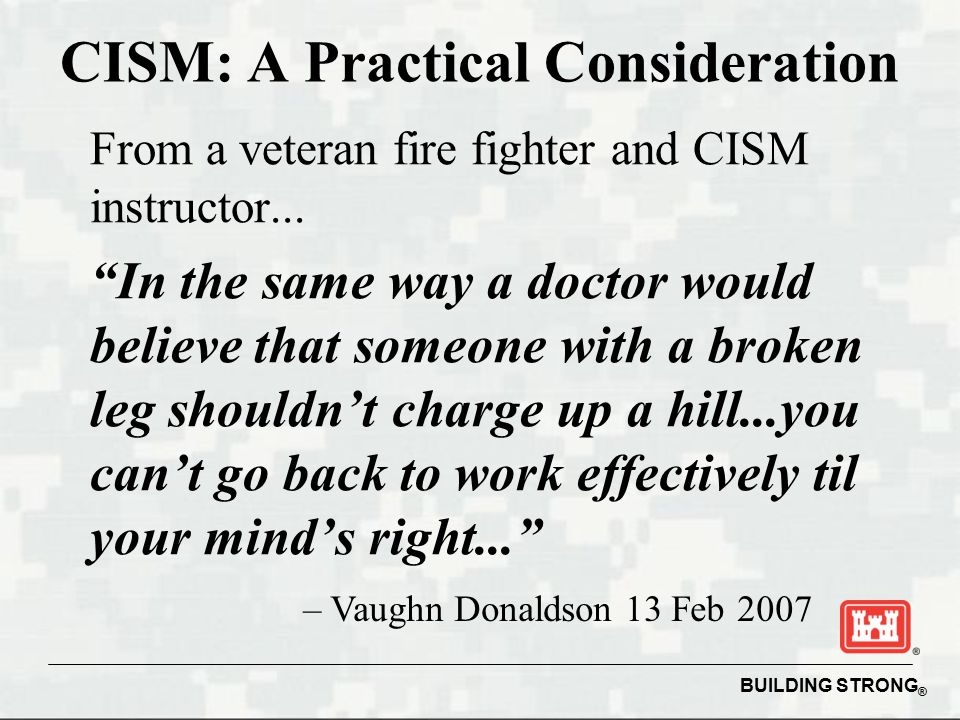 BUILDING STRONG ® CISM: A Practical Consideration From a veteran fire fighter and CISM instructor...