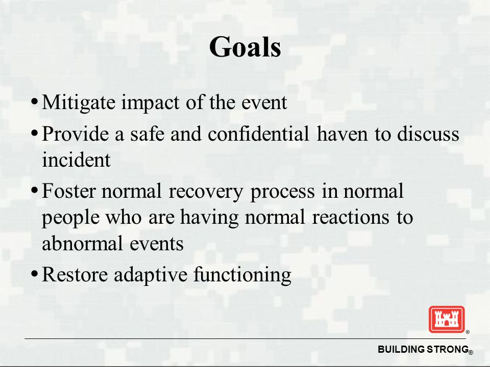 BUILDING STRONG ® Goals   Mitigate impact of the event   Provide a safe and confidential haven to discuss incident   Foster normal recovery process in normal people who are having normal reactions to abnormal events   Restore adaptive functioning