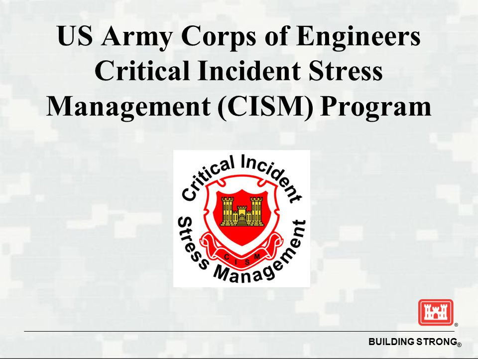 BUILDING STRONG ® US Army Corps of Engineers Critical Incident Stress Management (CISM) Program