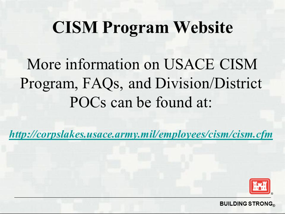 BUILDING STRONG ® CISM Program Website More information on USACE CISM Program, FAQs, and Division/District POCs can be found at: http://corpslakes.usace.army.mil/employees/cism/cism.cfm