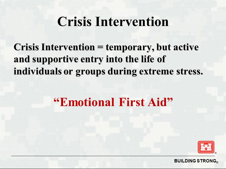 BUILDING STRONG ® Crisis Intervention Crisis Intervention = temporary, but active and supportive entry into the life of individuals or groups during extreme stress.