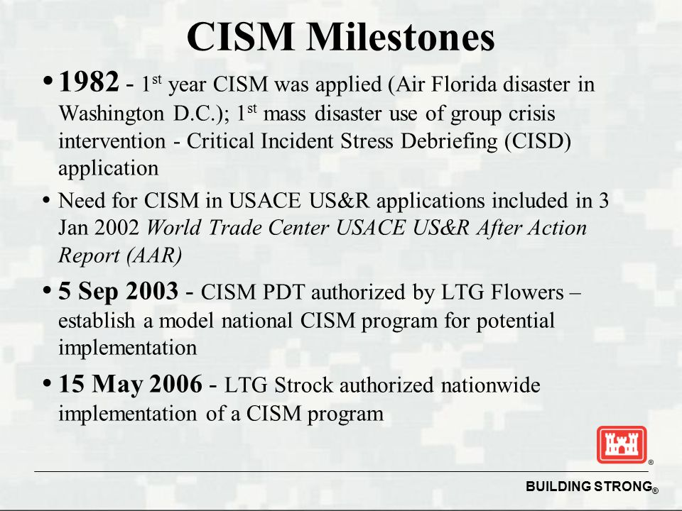 BUILDING STRONG ® CISM Milestones   1982 - 1 st year CISM was applied (Air Florida disaster in Washington D.C.); 1 st mass disaster use of group crisis intervention - Critical Incident Stress Debriefing (CISD) application   Need for CISM in USACE US&R applications included in 3 Jan 2002 World Trade Center USACE US&R After Action Report (AAR)   5 Sep 2003 - CISM PDT authorized by LTG Flowers – establish a model national CISM program for potential implementation   15 May 2006 - LTG Strock authorized nationwide implementation of a CISM program