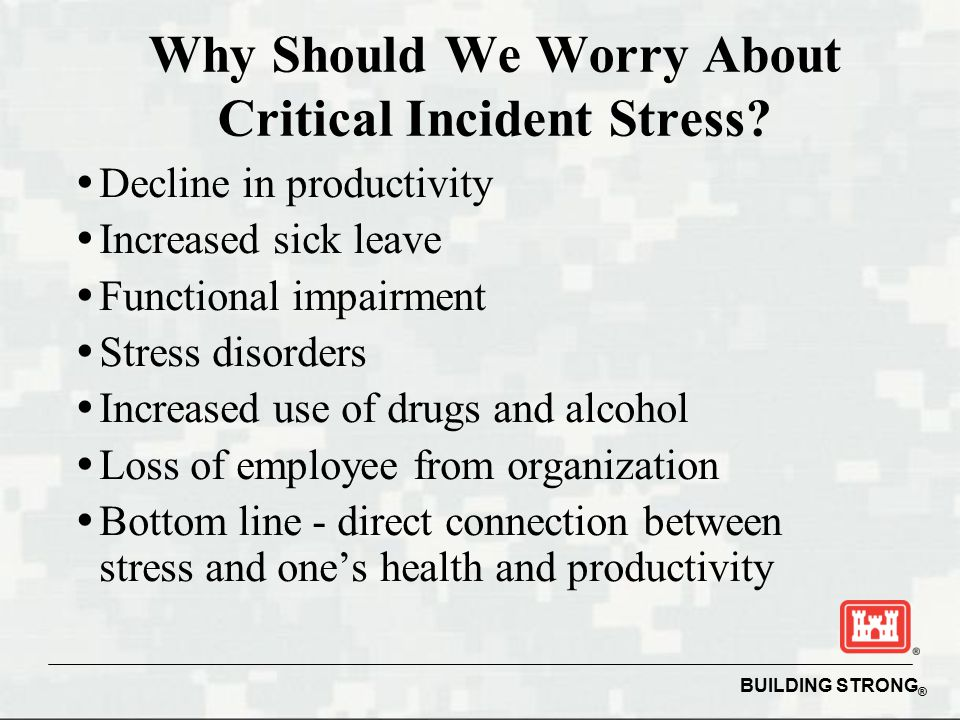 BUILDING STRONG ® Why Should We Worry About Critical Incident Stress.