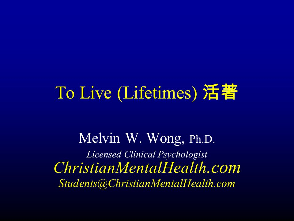 To Live (Lifetimes) 活著 Melvin W. Wong, Ph.D.