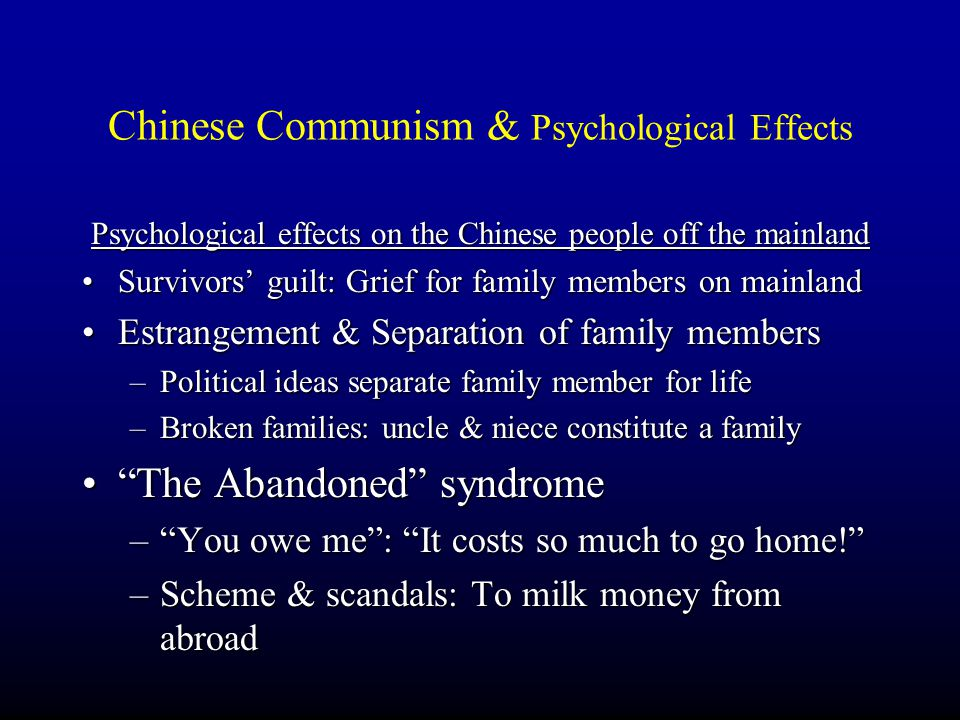Psychological effects on the Chinese people off the mainland Survivors' guilt: Grief for family members on mainland Estrangement & Separation of family members –P–P–P–Political ideas separate family member for life –B–B–B–Broken families: uncle & niece constitute a family The Abandoned syndrome – – – – You owe me : It costs so much to go home! –S–S–S–Scheme & scandals: To milk money from abroad
